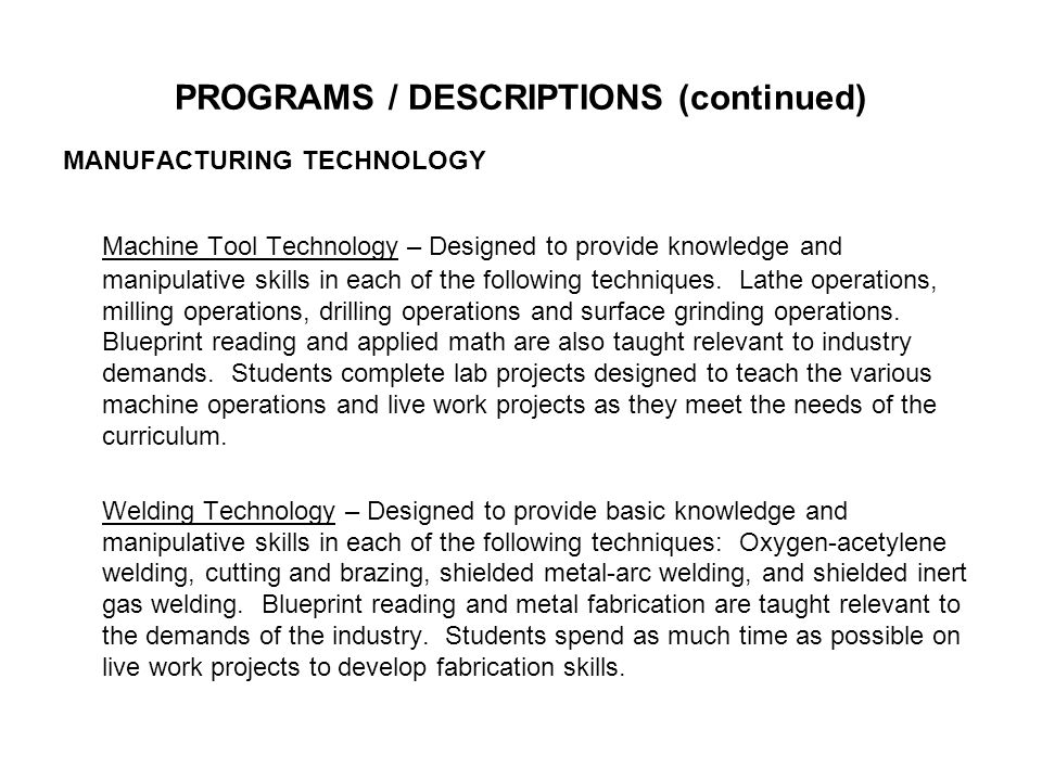 PROGRAMS / DESCRIPTIONS (continued) MANUFACTURING TECHNOLOGY Machine Tool Technology – Designed to provide knowledge and manipulative skills in each of the following techniques.