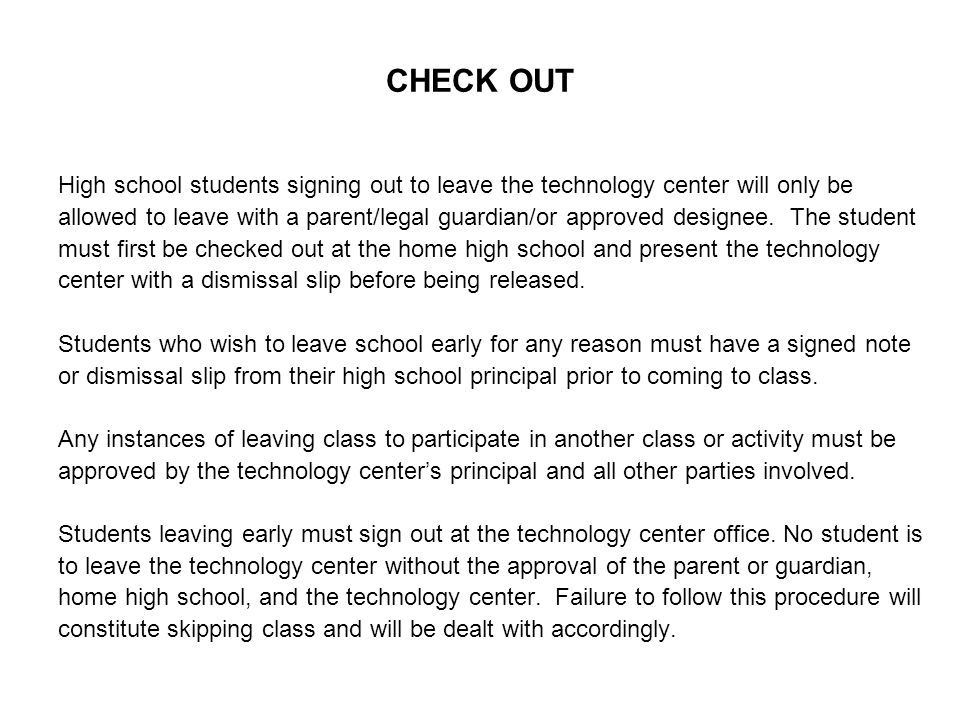 CHECK OUT High school students signing out to leave the technology center will only be allowed to leave with a parent/legal guardian/or approved designee.