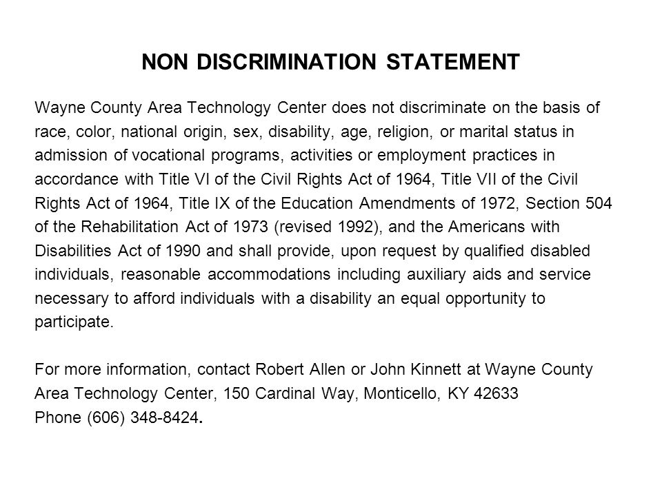 NON DISCRIMINATION STATEMENT Wayne County Area Technology Center does not discriminate on the basis of race, color, national origin, sex, disability, age, religion, or marital status in admission of vocational programs, activities or employment practices in accordance with Title VI of the Civil Rights Act of 1964, Title VII of the Civil Rights Act of 1964, Title IX of the Education Amendments of 1972, Section 504 of the Rehabilitation Act of 1973 (revised 1992), and the Americans with Disabilities Act of 1990 and shall provide, upon request by qualified disabled individuals, reasonable accommodations including auxiliary aids and service necessary to afford individuals with a disability an equal opportunity to participate.