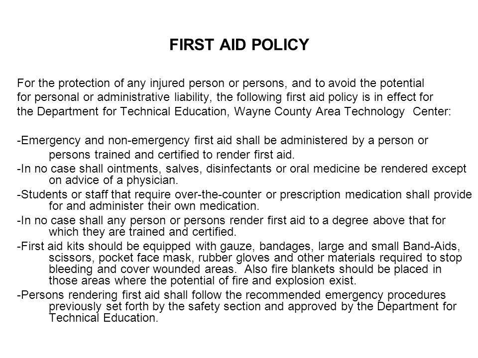 FIRST AID POLICY For the protection of any injured person or persons, and to avoid the potential for personal or administrative liability, the following first aid policy is in effect for the Department for Technical Education, Wayne County Area Technology Center: -Emergency and non-emergency first aid shall be administered by a person or persons trained and certified to render first aid.