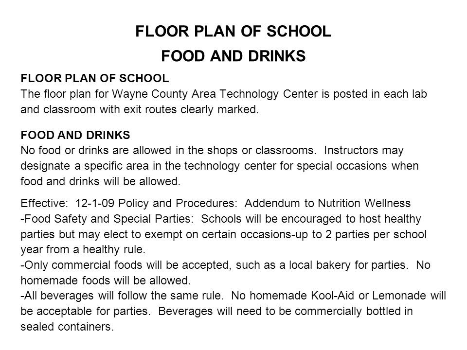 FLOOR PLAN OF SCHOOL FOOD AND DRINKS FLOOR PLAN OF SCHOOL The floor plan for Wayne County Area Technology Center is posted in each lab and classroom with exit routes clearly marked.