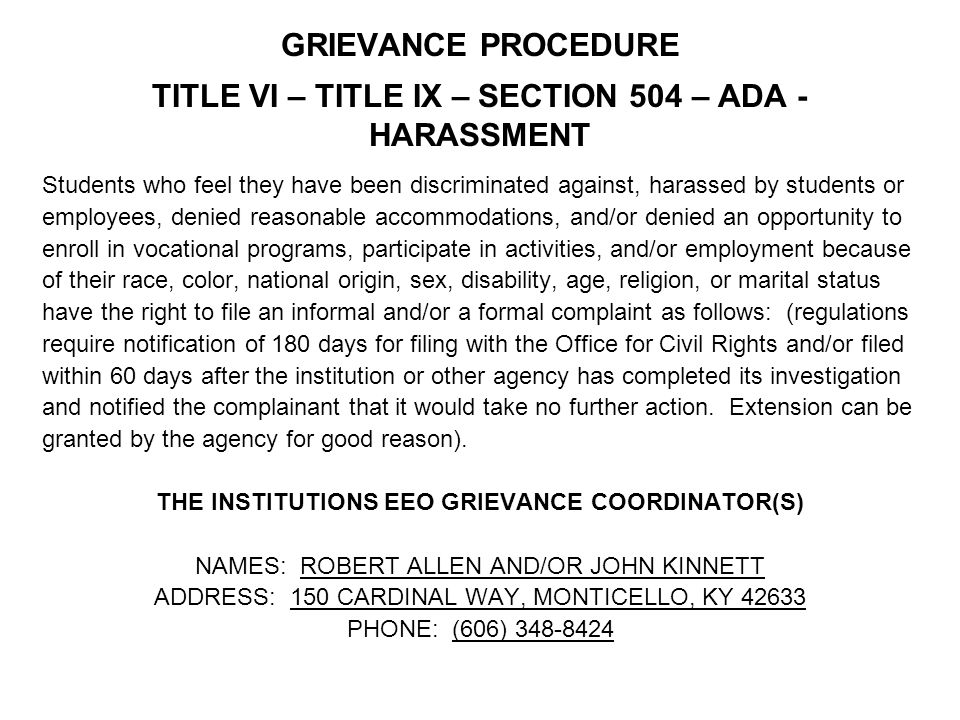 GRIEVANCE PROCEDURE TITLE VI – TITLE IX – SECTION 504 – ADA - HARASSMENT Students who feel they have been discriminated against, harassed by students or employees, denied reasonable accommodations, and/or denied an opportunity to enroll in vocational programs, participate in activities, and/or employment because of their race, color, national origin, sex, disability, age, religion, or marital status have the right to file an informal and/or a formal complaint as follows: (regulations require notification of 180 days for filing with the Office for Civil Rights and/or filed within 60 days after the institution or other agency has completed its investigation and notified the complainant that it would take no further action.