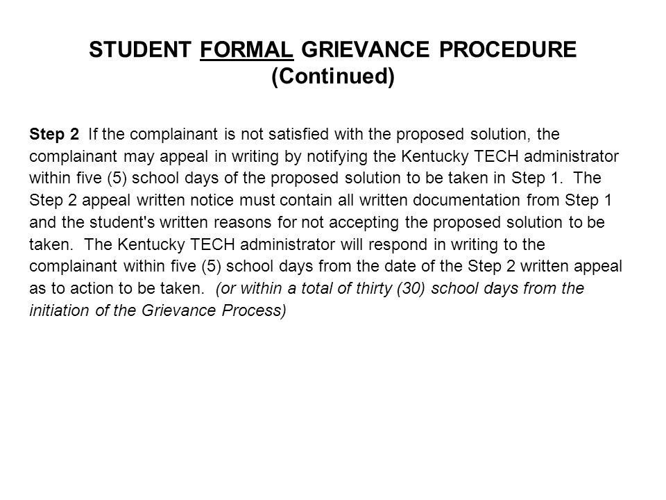 STUDENT FORMAL GRIEVANCE PROCEDURE (Continued) Step 2 If the complainant is not satisfied with the proposed solution, the complainant may appeal in writing by notifying the Kentucky TECH administrator within five (5) school days of the proposed solution to be taken in Step 1.