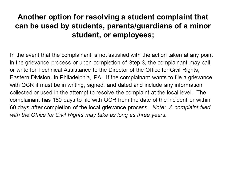Another option for resolving a student complaint that can be used by students, parents/guardians of a minor student, or employees; In the event that the complainant is not satisfied with the action taken at any point in the grievance process or upon completion of Step 3, the complainant may call or write for Technical Assistance to the Director of the Office for Civil Rights, Eastern Division, in Philadelphia, PA.