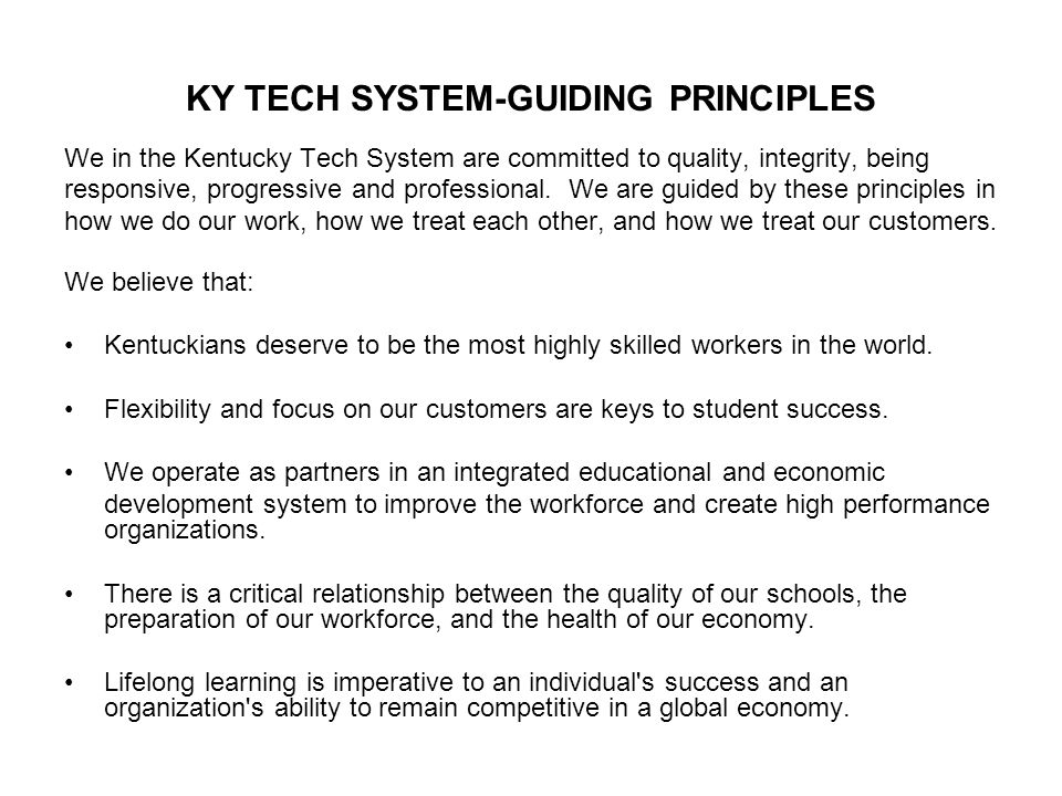 KY TECH SYSTEM-GUIDING PRINCIPLES We in the Kentucky Tech System are committed to quality, integrity, being responsive, progressive and professional.