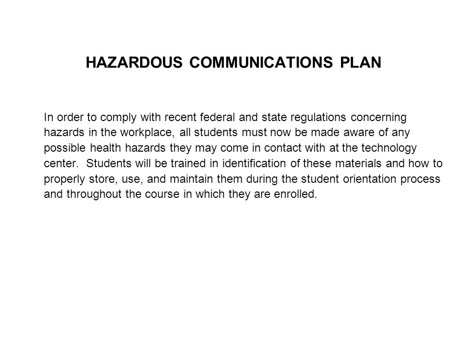 HAZARDOUS COMMUNICATIONS PLAN In order to comply with recent federal and state regulations concerning hazards in the workplace, all students must now be made aware of any possible health hazards they may come in contact with at the technology center.