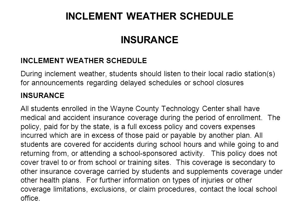 INCLEMENT WEATHER SCHEDULE INSURANCE INCLEMENT WEATHER SCHEDULE During inclement weather, students should listen to their local radio station(s) for announcements regarding delayed schedules or school closures INSURANCE All students enrolled in the Wayne County Technology Center shall have medical and accident insurance coverage during the period of enrollment.