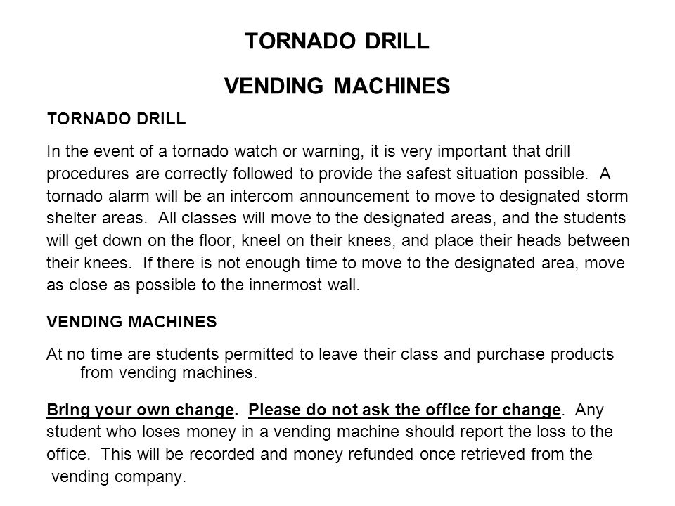 TORNADO DRILL VENDING MACHINES TORNADO DRILL In the event of a tornado watch or warning, it is very important that drill procedures are correctly followed to provide the safest situation possible.