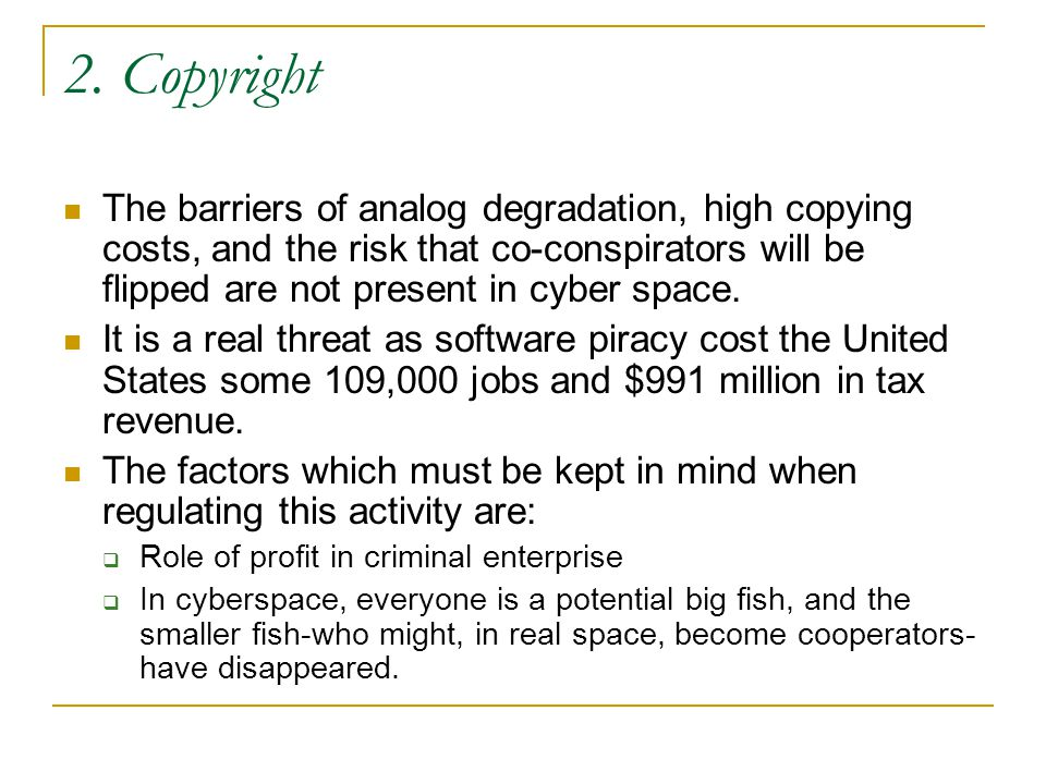 2. Copyright The barriers of analog degradation, high copying costs, and the risk that co-conspirators will be flipped are not present in cyber space.