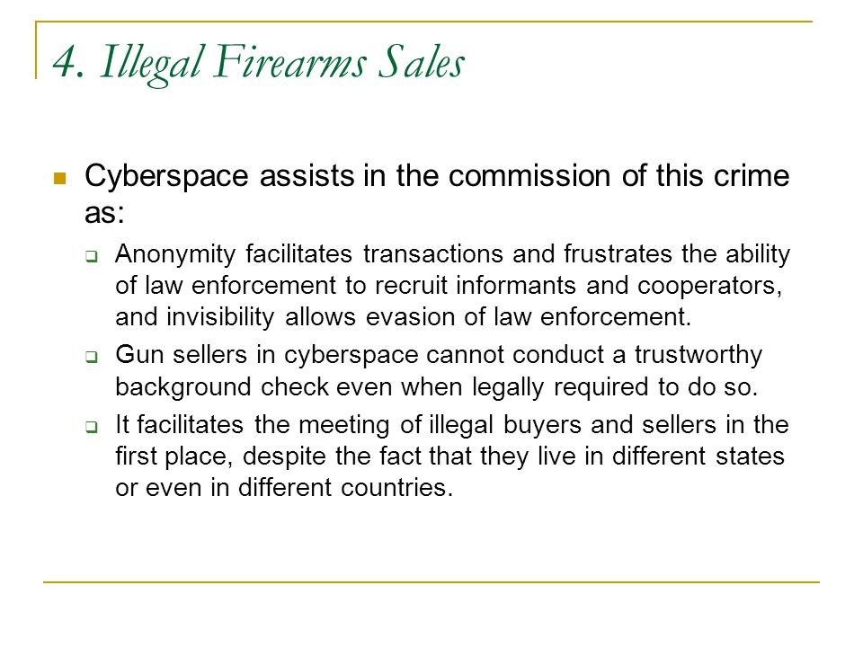 4. Illegal Firearms Sales Cyberspace assists in the commission of this crime as:  Anonymity facilitates transactions and frustrates the ability of la