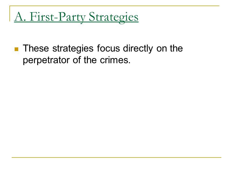 A. First-Party Strategies These strategies focus directly on the perpetrator of the crimes.