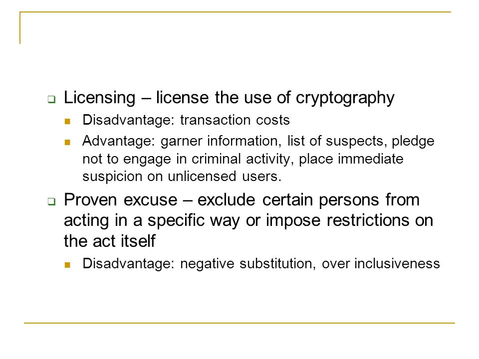  Licensing – license the use of cryptography Disadvantage: transaction costs Advantage: garner information, list of suspects, pledge not to engage in criminal activity, place immediate suspicion on unlicensed users.