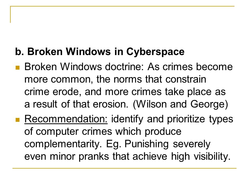 b. Broken Windows in Cyberspace Broken Windows doctrine: As crimes become more common, the norms that constrain crime erode, and more crimes take plac