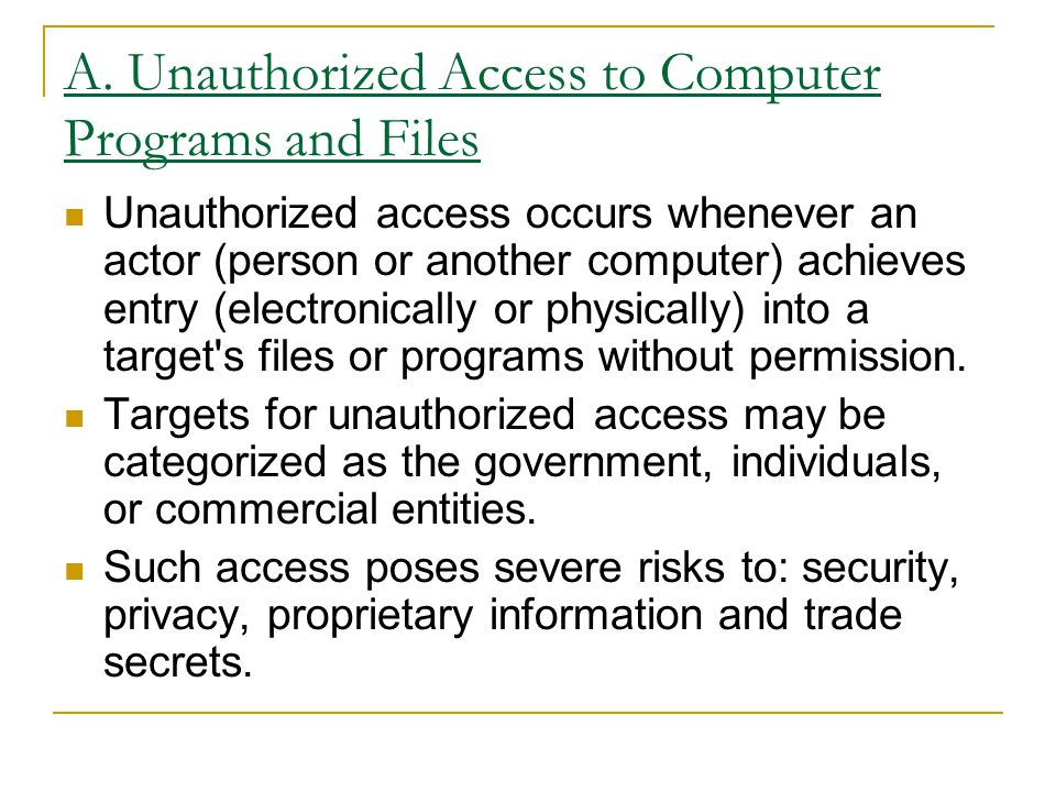 A. Unauthorized Access to Computer Programs and Files Unauthorized access occurs whenever an actor (person or another computer) achieves entry (electr