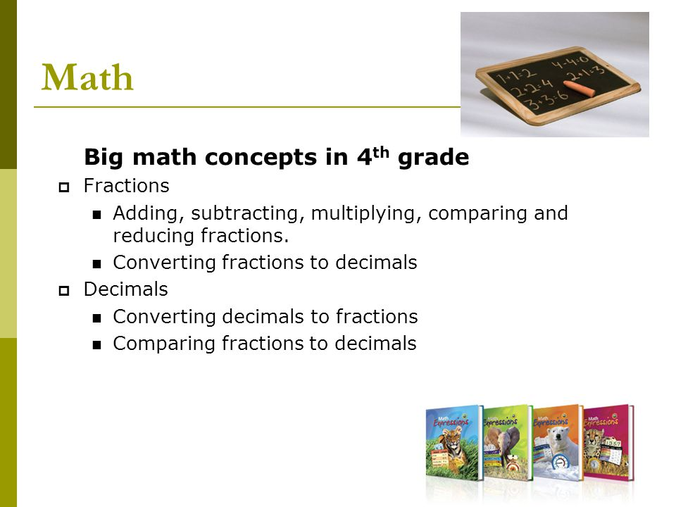 Math Big math concepts in 4 th grade  Fractions Adding, subtracting, multiplying, comparing and reducing fractions. Converting fractions to decimals