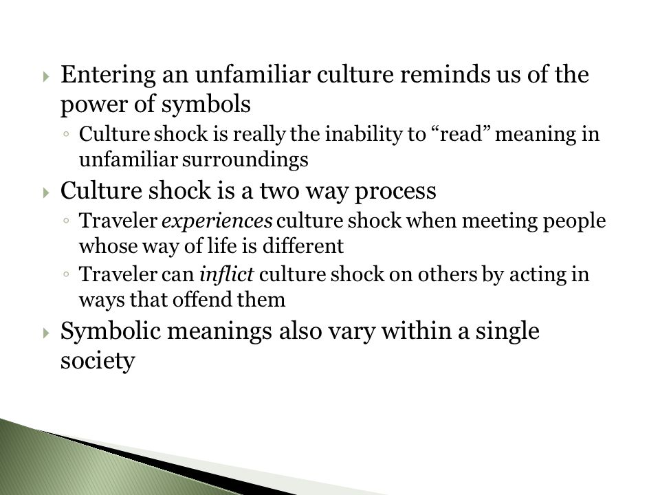  Entering an unfamiliar culture reminds us of the power of symbols ◦ Culture shock is really the inability to read meaning in unfamiliar surroundings  Culture shock is a two way process ◦ Traveler experiences culture shock when meeting people whose way of life is different ◦ Traveler can inflict culture shock on others by acting in ways that offend them  Symbolic meanings also vary within a single society