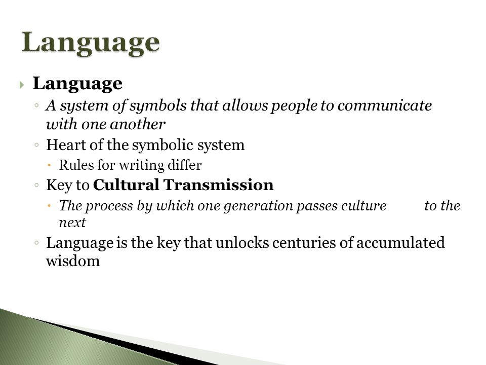 LLanguage ◦A◦A system of symbols that allows people to communicate with one another ◦H◦H eart of the symbolic system RRules for writing differ ◦K◦K ey to Cultural Transmission TThe process by which one generation passes culture to the next ◦L◦L anguage is the key that unlocks centuries of accumulated wisdom