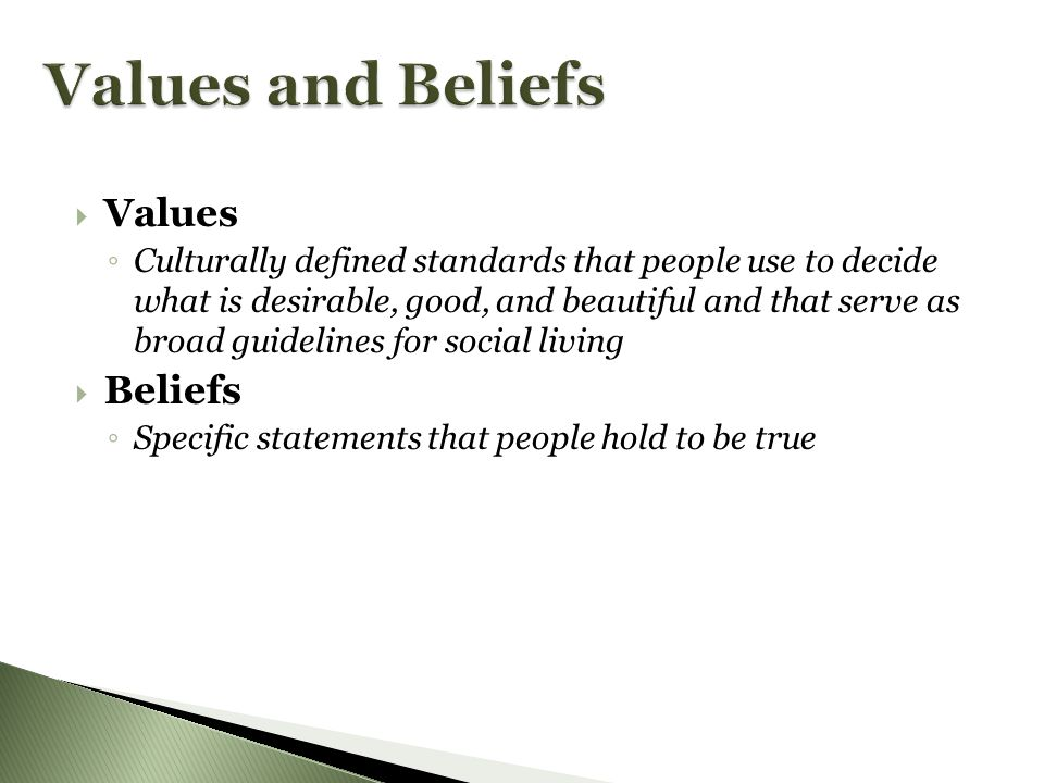VValues ◦C◦C ulturally defined standards that people use to decide what is desirable, good, and beautiful and that serve as broad guidelines for social living BBeliefs ◦S◦S pecific statements that people hold to be true