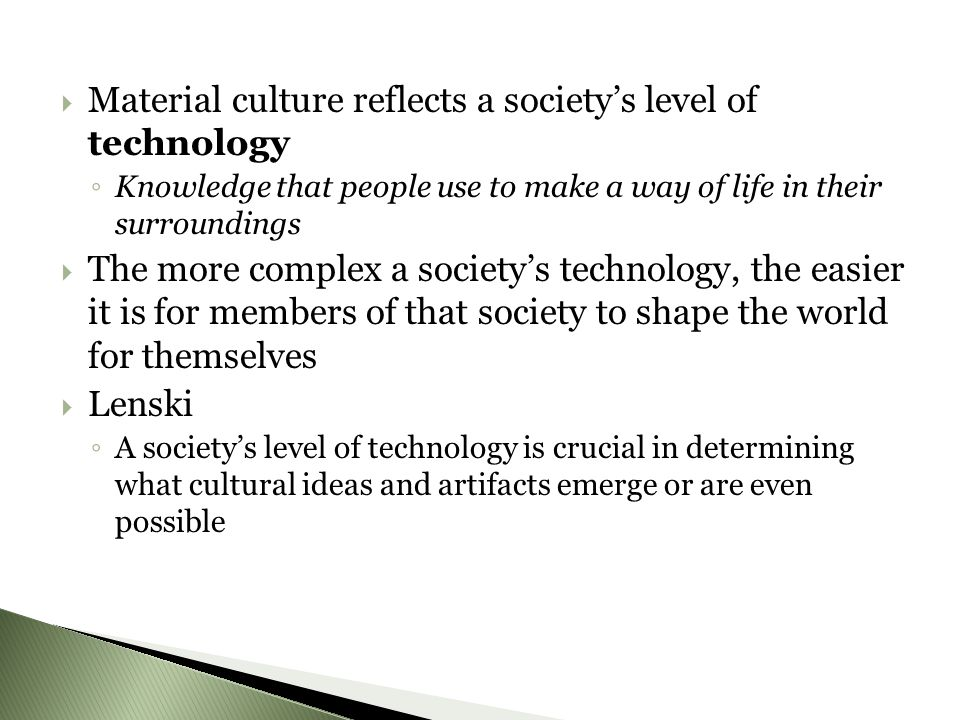 MMaterial culture reflects a society's level of technology ◦K◦K nowledge that people use to make a way of life in their surroundings TThe more complex a society's technology, the easier it is for members of that society to shape the world for themselves LLenski ◦A◦A society's level of technology is crucial in determining what cultural ideas and artifacts emerge or are even possible
