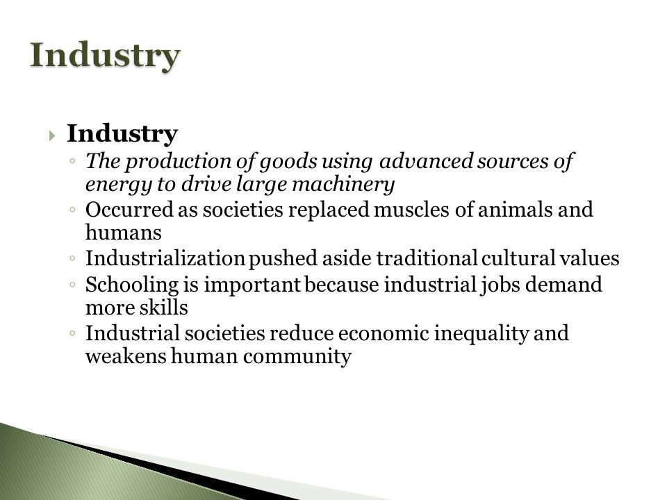 IIndustry ◦T◦T he production of goods using advanced sources of energy to drive large machinery ◦O◦O ccurred as societies replaced muscles of animals and humans ◦I◦I ndustrialization pushed aside traditional cultural values ◦S◦S chooling is important because industrial jobs demand more skills ◦I◦I ndustrial societies reduce economic inequality and weakens human community
