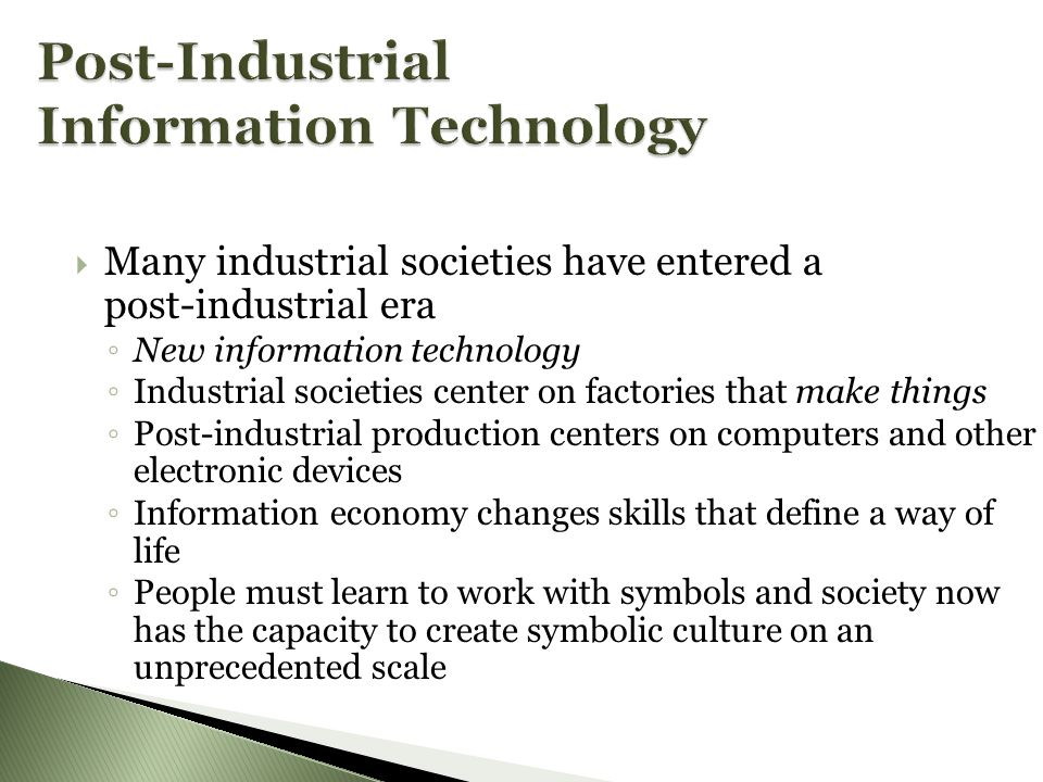 MMany industrial societies have entered a post-industrial era ◦N◦N ew information technology ◦I◦I ndustrial societies center on factories that make things ◦P◦P ost-industrial production centers on computers and other electronic devices ◦I◦I nformation economy changes skills that define a way of life ◦P◦P eople must learn to work with symbols and society now has the capacity to create symbolic culture on an unprecedented scale