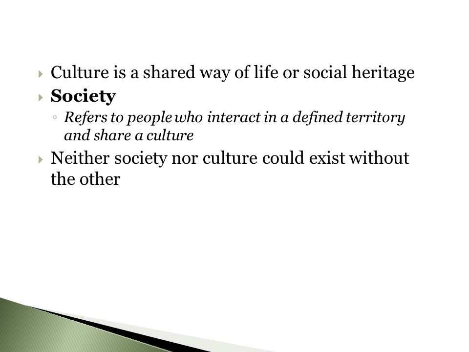 CCulture is a shared way of life or social heritage SSociety ◦R◦R efers to people who interact in a defined territory and share a culture NNeither society nor culture could exist without the other