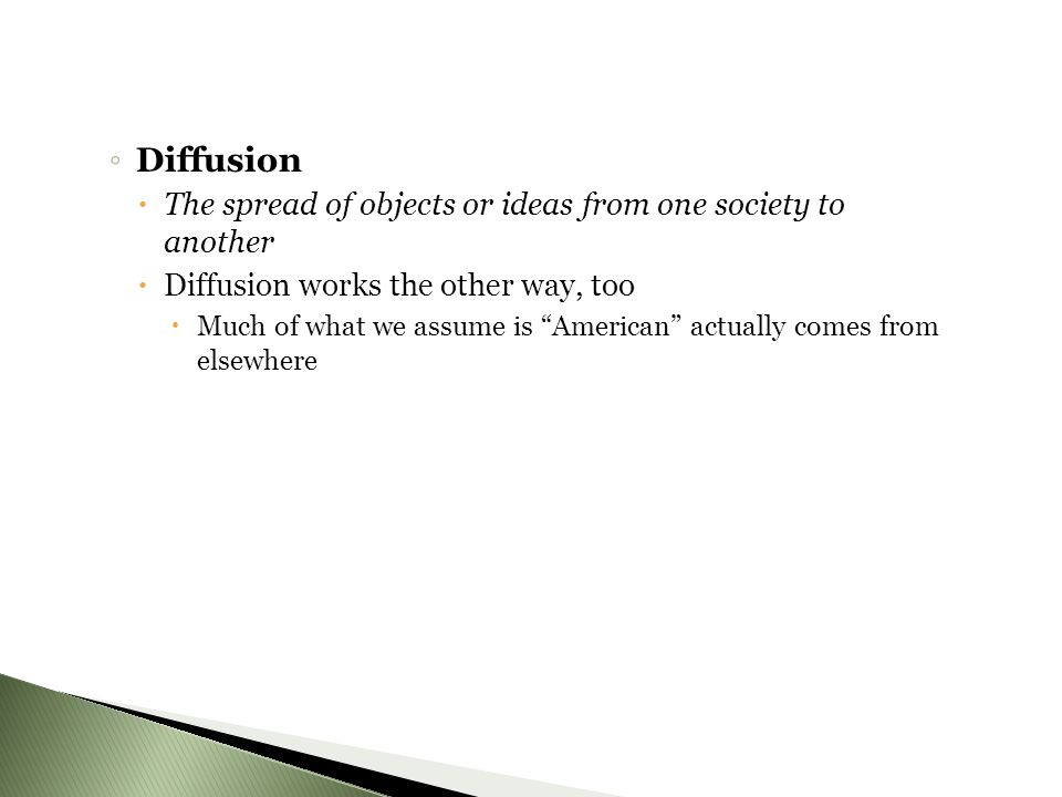 ◦ Diffusion  The spread of objects or ideas from one society to another  Diffusion works the other way, too  Much of what we assume is American actually comes from elsewhere