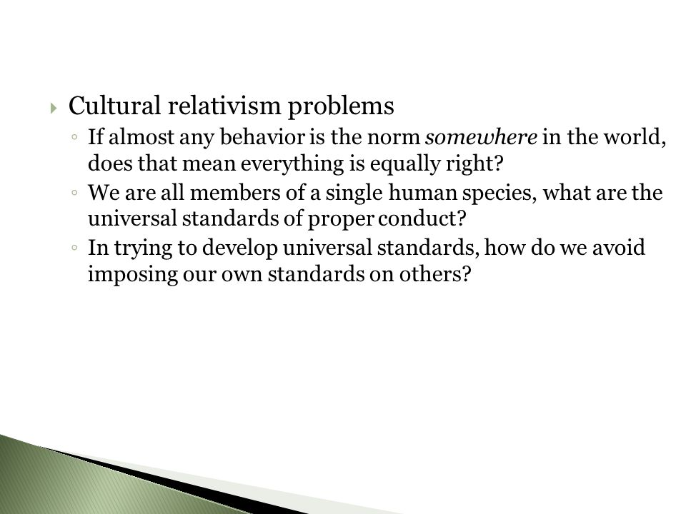  Cultural relativism problems ◦ If almost any behavior is the norm somewhere in the world, does that mean everything is equally right.