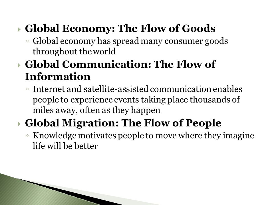 GGlobal Economy: The Flow of Goods ◦G◦G lobal economy has spread many consumer goods throughout the world GGlobal Communication: The Flow of Information ◦I◦I nternet and satellite-assisted communication enables people to experience events taking place thousands of miles away, often as they happen GGlobal Migration: The Flow of People ◦K◦K nowledge motivates people to move where they imagine life will be better