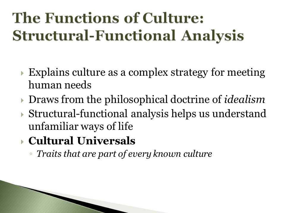  Explains culture as a complex strategy for meeting human needs  Draws from the philosophical doctrine of idealism  Structural-functional analysis helps us understand unfamiliar ways of life  Cultural Universals ◦ Traits that are part of every known culture