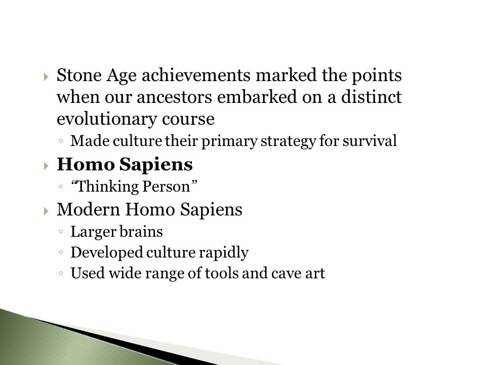 SStone Age achievements marked the points when our ancestors embarked on a distinct evolutionary course ◦M◦M ade culture their primary strategy for survival HHomo Sapiens ◦ ◦ Thinking Person MModern Homo Sapiens ◦L◦L arger brains ◦D◦D eveloped culture rapidly ◦U◦U sed wide range of tools and cave art
