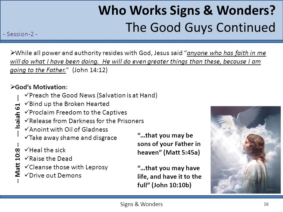 "Signs & Wonders 16 Who Works Signs & Wonders? The Good Guys Continued  While all power and authority resides with God, Jesus said ""anyone who has fai"