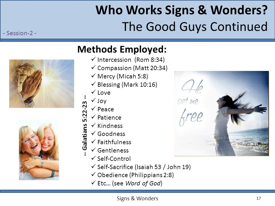 Signs & Wonders 17 Who Works Signs & Wonders? The Good Guys Continued Methods Employed: Intercession (Rom 8:34) Compassion (Matt 20:34) Mercy (Micah 5