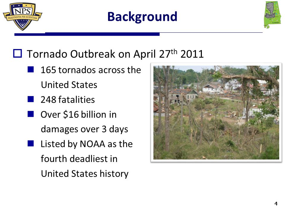 Background  Tornado Outbreak on April 27 th 2011 165 tornados across the United States 248 fatalities Over $16 billion in damages over 3 days Listed by NOAA as the fourth deadliest in United States history 4