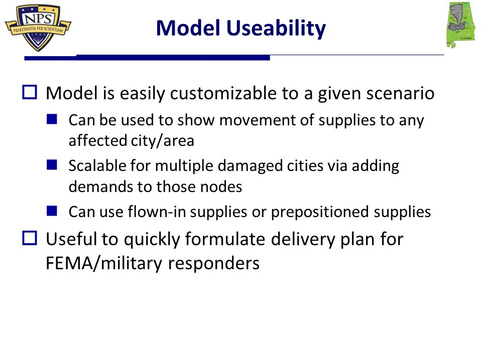 Model Useability  Model is easily customizable to a given scenario Can be used to show movement of supplies to any affected city/area Scalable for multiple damaged cities via adding demands to those nodes Can use flown-in supplies or prepositioned supplies  Useful to quickly formulate delivery plan for FEMA/military responders
