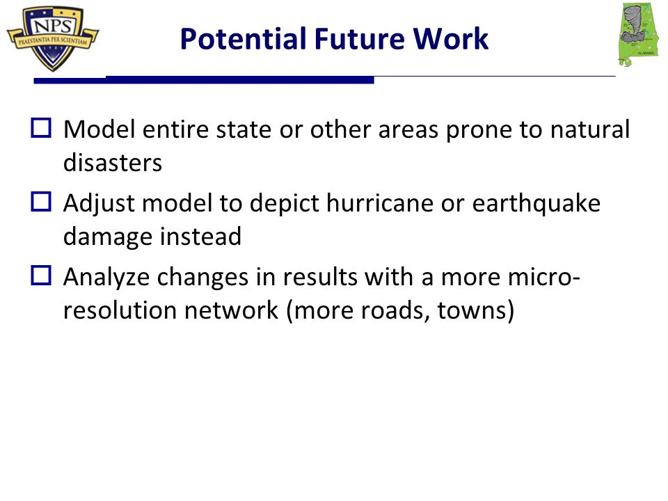 Potential Future Work  Model entire state or other areas prone to natural disasters  Adjust model to depict hurricane or earthquake damage instead  Analyze changes in results with a more micro- resolution network (more roads, towns)
