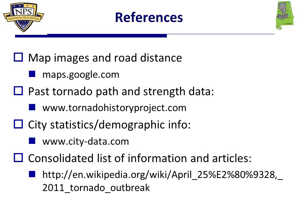 References  Map images and road distance maps.google.com  Past tornado path and strength data: www.tornadohistoryproject.com  City statistics/demographic info: www.city-data.com  Consolidated list of information and articles: http://en.wikipedia.org/wiki/April_25%E2%80%9328,_ 2011_tornado_outbreak