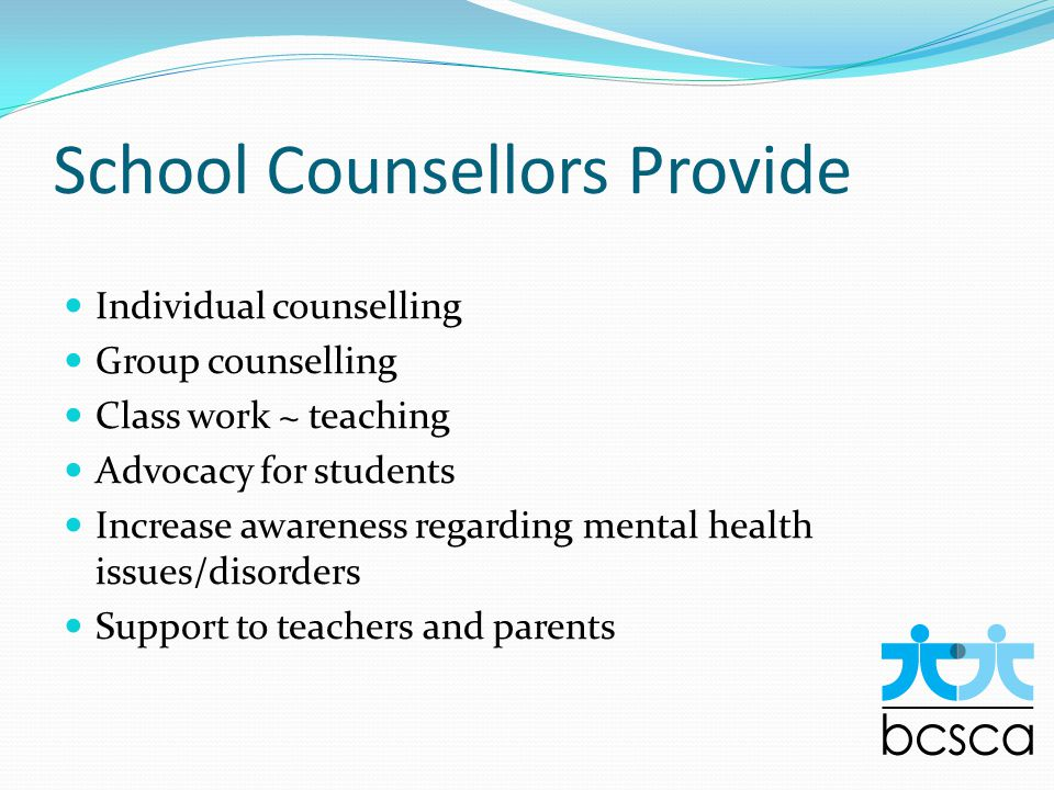 School Counsellors Provide Individual counselling Group counselling Class work ~ teaching Advocacy for students Increase awareness regarding mental health issues/disorders Support to teachers and parents