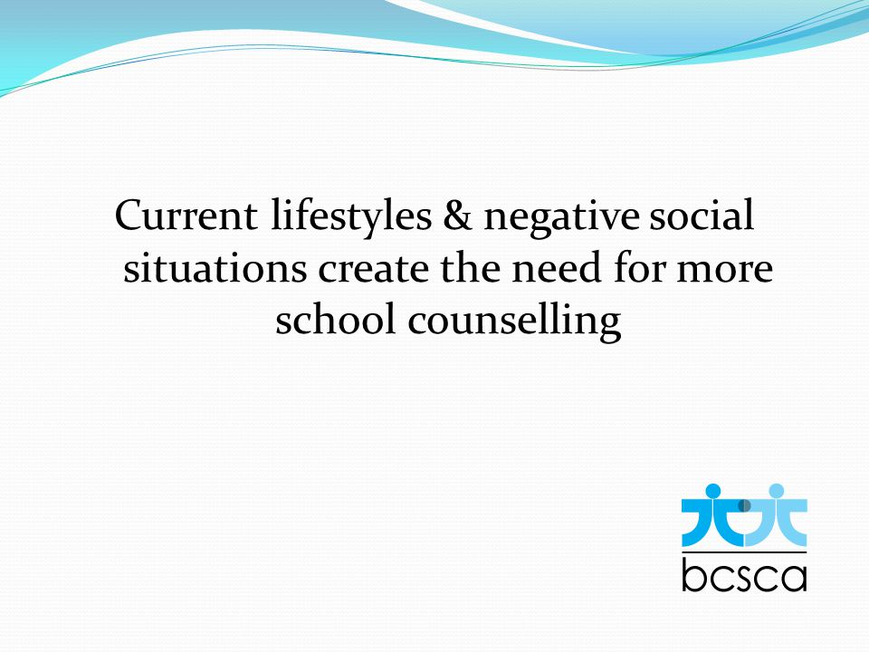 Current lifestyles & negative social situations create the need for more school counselling