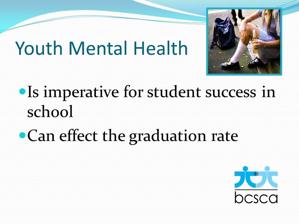 Youth Mental Health Is imperative for student success in school Can effect the graduation rate