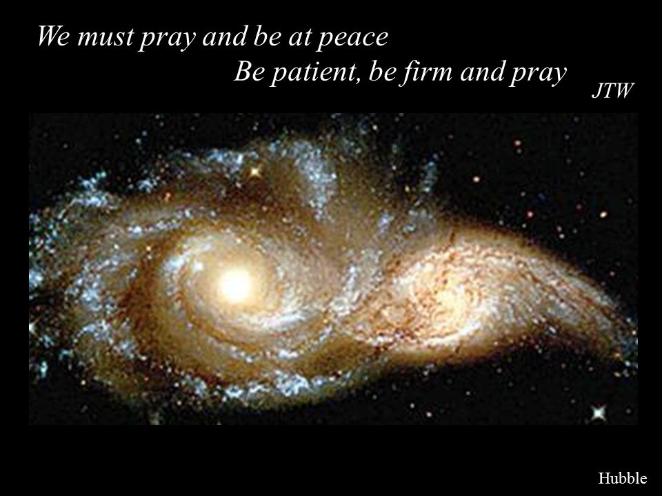 We must pray and be at peace Be patient, be firm and pray JTW Hubble