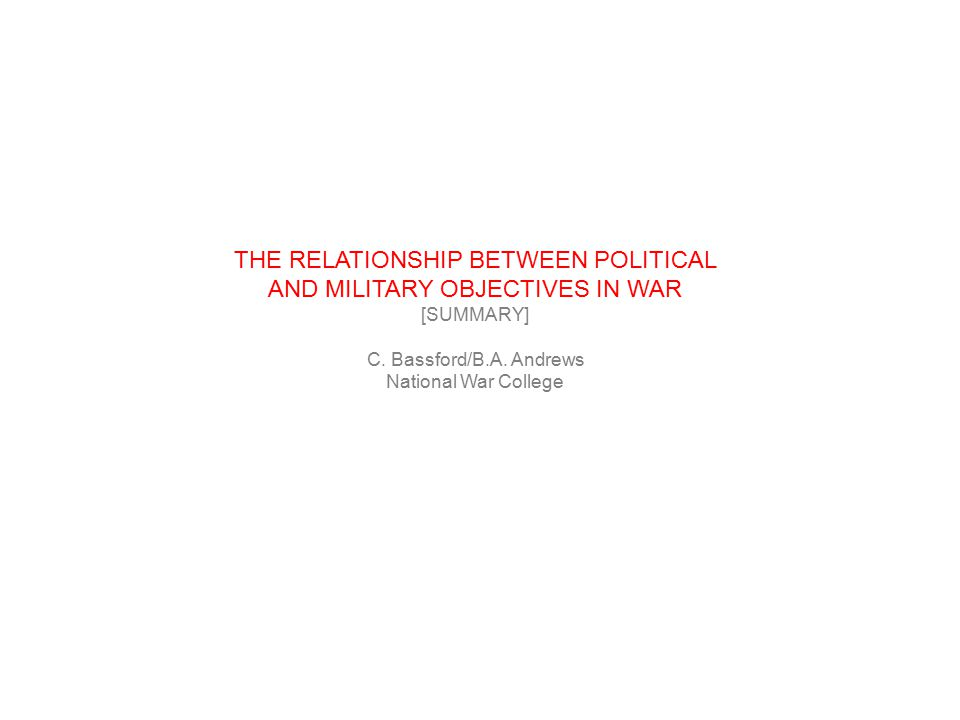 THE RELATIONSHIP BETWEEN POLITICAL AND MILITARY OBJECTIVES IN WAR [SUMMARY] C.