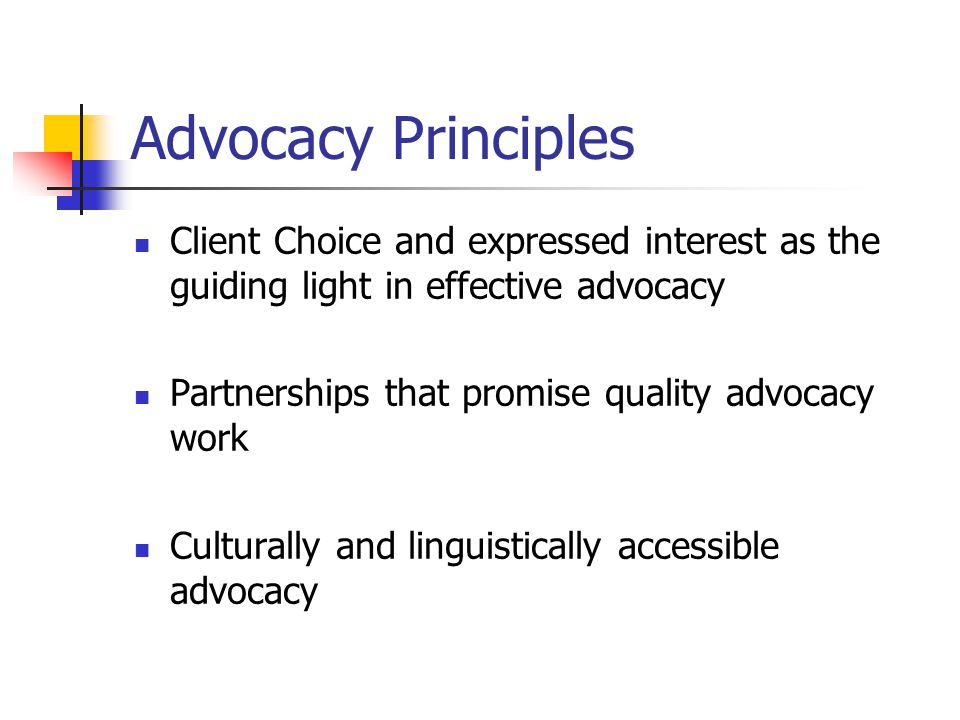 Advocacy Principles Client Choice and expressed interest as the guiding light in effective advocacy Partnerships that promise quality advocacy work Culturally and linguistically accessible advocacy