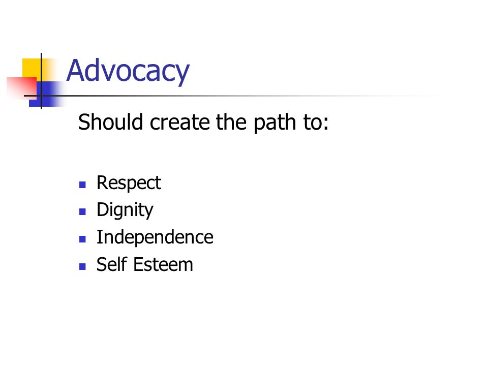 Advocacy Should create the path to: Respect Dignity Independence Self Esteem