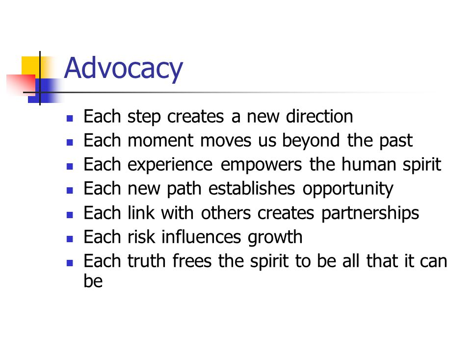 Advocacy Each step creates a new direction Each moment moves us beyond the past Each experience empowers the human spirit Each new path establishes opportunity Each link with others creates partnerships Each risk influences growth Each truth frees the spirit to be all that it can be