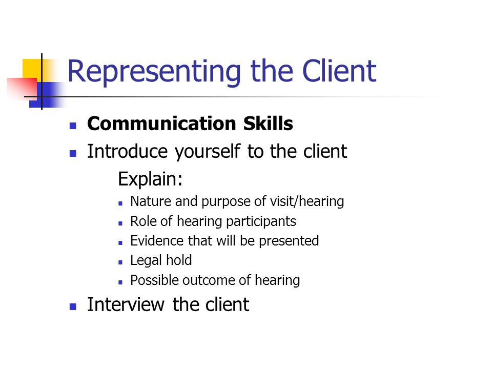 Representing the Client Communication Skills Introduce yourself to the client Explain: Nature and purpose of visit/hearing Role of hearing participants Evidence that will be presented Legal hold Possible outcome of hearing Interview the client