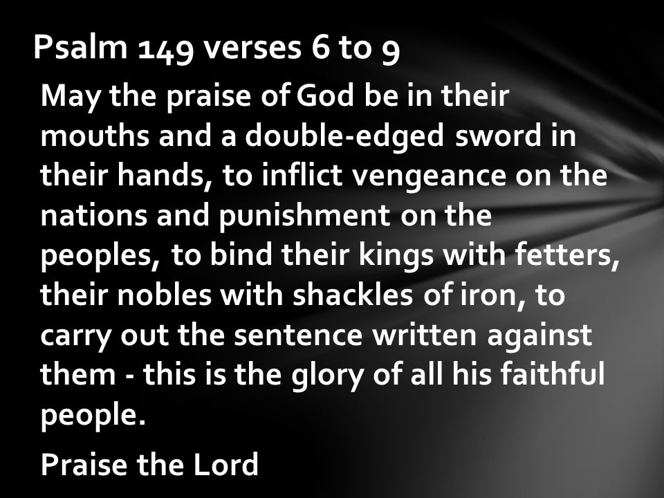 May the praise of God be in their mouths and a double-edged sword in their hands, to inflict vengeance on the nations and punishment on the peoples, to bind their kings with fetters, their nobles with shackles of iron, to carry out the sentence written against them - this is the glory of all his faithful people.