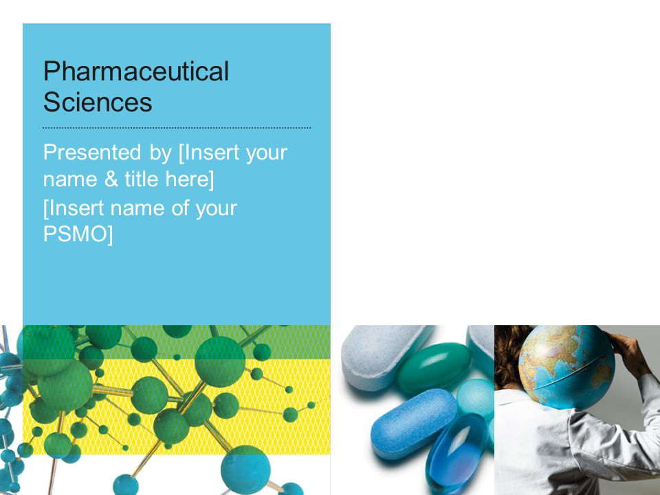 Pharmaceutical Sciences Presented by [Insert your name & title here] [Insert name of your PSMO]