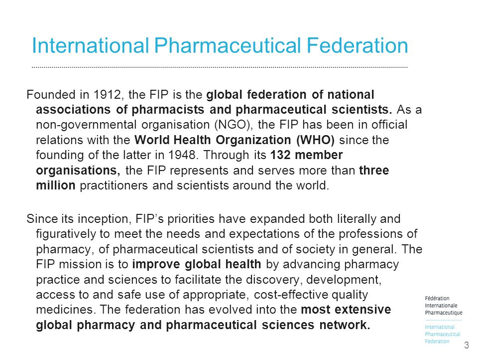 International Pharmaceutical Federation Founded in 1912, the FIP is the global federation of national associations of pharmacists and pharmaceutical scientists.