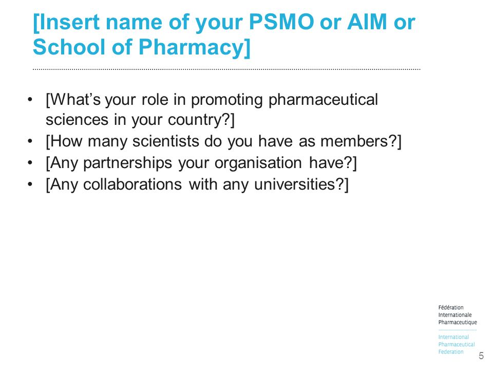 [Insert name of your PSMO or AIM or School of Pharmacy] [What's your role in promoting pharmaceutical sciences in your country ] [How many scientists do you have as members ] [Any partnerships your organisation have ] [Any collaborations with any universities ] 5